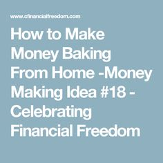 How to Make Money Baking From Home -Money Making Idea #18 - Celebrating Financial Freedom