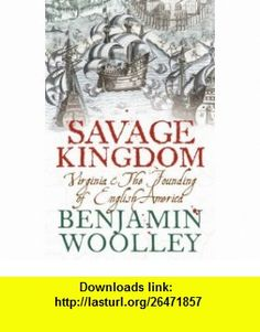 A Savage Kingdom Virginia and the Founding of English America (9780007131693) Benjamin Woolley , ISBN-10: 0007131690  , ISBN-13: 978-0007131693 ,  , tutorials , pdf , ebook , torrent , downloads , rapidshare , filesonic , hotfile , megaupload , fileserve
