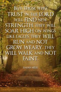 But those who trust in the Lord will find new strength, they will soar high on wings like eagles. They will run and not grow weary. They will walk and not faith.