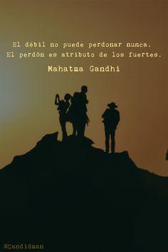 El débil no puede perdonar nunca. El perdón es atributo de los fuertes. Mahatma Gandhi. ¡¡Tán sabio él!!.....