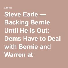 Steve Earle — Backing Bernie Until He Is Out: Dems Have to Deal with Bernie and Warren at Convention | Alternet
