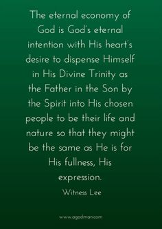 The eternal economy of God is God's eternal intention with His heart's desire to dispense Himself in His Divine Trinity as the Father in the Son by the Spirit into His chosen people to be their life and nature so that they might be the same as He is for His fullness, His expression (2 Cor. 13:14; Eph. 3:16-19). Witness Lee. More at www.agodman.com