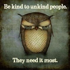 Be kind to unkind people,they need it the most!