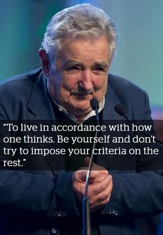 "ON THE SECRET TO HAPPINESS | 15 powerful quotes: Jose Mujica President of Uruguay. ""To live in accordance with how one thinks. Be yourself and don't try to impose your criteria on the rest. I don't expect others to live like me. I want to respect people's freedom, but I defend my freedom. And that comes with the courage to say what you think, even if sometimes others don't share those views."
