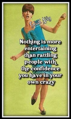Confidence in your own crazy? Check.