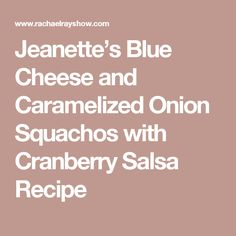 Jeanette's Blue Cheese and Caramelized Onion Squachos with Cranberry Salsa Recipe