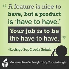 """""""A feature is nice to have, but a product is 'have to have'. Your job is to be the have to have"""" - Rodrigo Sepúlveda Schulz    #startups #entrepreneurs #founderinsight #founderinstitute"""