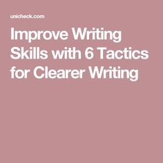 Improve Writing Skills with 6 Tactics for Clearer Writing