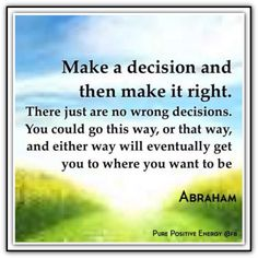 Make a decision and then make it right. There just are no wrong decisions. You could go this way, or that way, and either way will eventually get you to where you want to be. Daily Quotes, Life Quotes, Abraham Hicks Quotes, Make Up Your Mind, Good Advice, Positive Thoughts, That Way, Law Of Attraction, Favorite Quotes