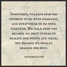 Sometimes, walking away has nothing to do with weakness, and everything to do with strength. We walk away not because we want others to realize our worth and value, but because we finally realize our own