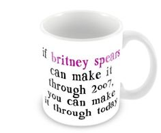 11 Oz Coffee Mug If Britney Spears Can Make It Through 2007
