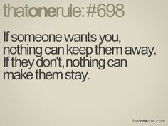 If someone wants you, nothing can keep them away.  If they don't, nothing can make them stay.