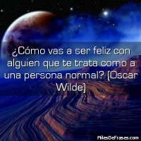 ¿Cómo vas a ser feliz con alguien que te trata como a una persona normal? (Oscar Wilde)  - 11385 visitas - 4 votos