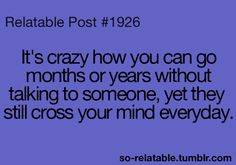 So true..many people cross my mind that I havent talk to in months/years