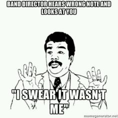 Me everyday in band with Mr. Wiley.  Look, dude, if we messed up, it was the 2nd flutes.