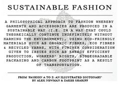 Sustainable Fashion - A philosophical approach to fashion whereby garments and accessories are produced in a sustainable way (i.e. in a way that could theoreically continue indefinitely without harming the environment), using eco-friendly materials such as organic fibres, eco fibres & recycled yarns, with further consideration given to issues such as energy efficient production, workers' rights, biodegradable packaging and carbon footprint as a result of transportation.