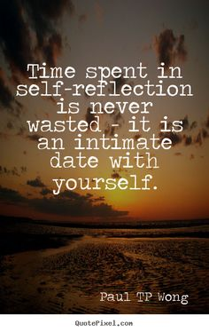 """self-reflection quote""""Time spent in self-reflection is never wasted – it is an intimate date with yourself."""" – Dr Paul TP Wong"""