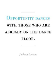 Opportunity dances with those who are already on the dance floor.