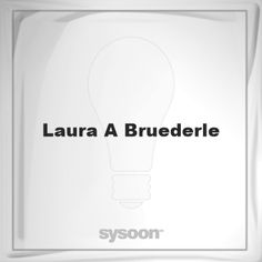 Laura A Bruederle: Page about Laura A Bruederle #member #website #sysoon #about