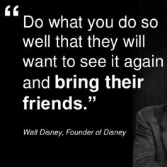 """""""Do what you do so well that they will want to see it again and bring their friends."""""""