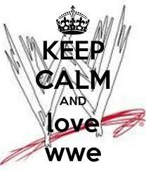 Keep calm and love wwe . . .
