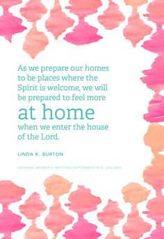 """As we prepare our homes to be places where the Spirit is welcome, we will be prepared to feel more ""at home"" when we enter the house of the Lord."" —Linda K. Burton"