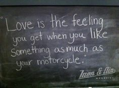 love is the feeling you get when you like something as much as your motorcycle