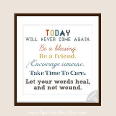 """""""Today will never come again. Be a blessing. Be a friend. Encourage someone. Take Time to Care. Let your words heal, and not wound."""""""