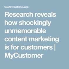 Research reveals how shockingly unmemorable content marketing is for customers | MyCustomer