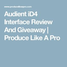 Audient iD4 Interface Review And Giveaway | Produce Like A Pro