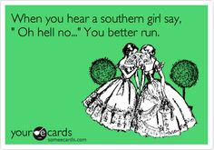 When you hear a southern girl say, ' Oh hell no...' You better run.