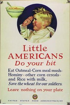 WWI Propaganda Poster Little Americans, do your bit Eat oatmeal, corn meal mush, [.] Save the wheat for our soldiers - Leave nothing on your plate Vintage Advertisements, Vintage Ads, Vintage Food, Vintage Photos, Advertising Signs, Vintage Labels, Vintage Posters, Ww1 Posters, Food Posters