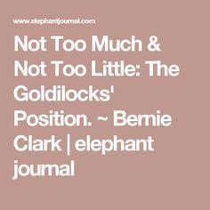 Not Too Much & Not Too Little: The Goldilocks' Position. ~ Bernie Clark | elephant journal
