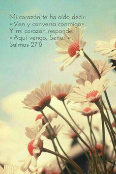 Mi corazón te ha oído decir «ven y conversa conmigo». Y mi corazón responde «Aquí vengo, Señor» Salmo 27.8