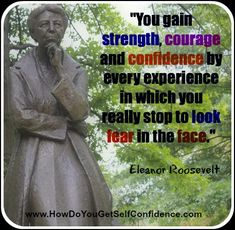 """""""You gain strength, courage and confidence by every experience in which you really stop to look fear in the face."""" ~ Eleanor Roosevelt"""
