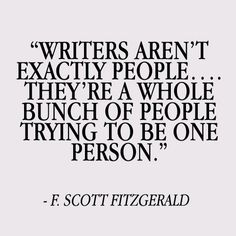 """""""Writers aren't exactly people... They're a whole bunch of people trying to be one person."""" - F. Scott Fitzgerald"""