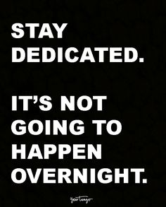 """Stay dedicated. It's not going to happen overnight."""