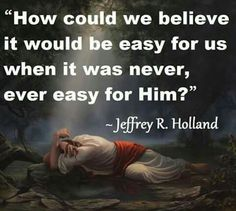 It was never easy for our Precious Lord Jesus! Jesus Christ Quotes, Gospel Quotes, Mormon Quotes, Lds Quotes, Uplifting Quotes, Religious Quotes, Great Quotes, Inspirational Quotes, Humour Quotes