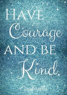 """ Have courage and be kind"""