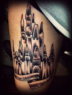 "Cinderella castle tattoo! The quote says ""If you can dream it, you can do it.""\"