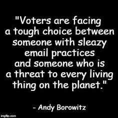 """""""Voters are facing a tough choice between someone with sleazy email practices and someone who is a threat to every living thing on the planet."""" - Andy Borowitz"""