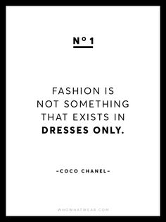 """Fashion is not something that exists in dresses only."" - Coco Chanel"