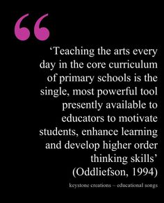 'Teaching the arts every day in the core curriculum of primary schools is the single, most powerful tool presently available to educators to motivate students, enhance learning and develop higher order thinking skills' (Oddliefson, 1994)