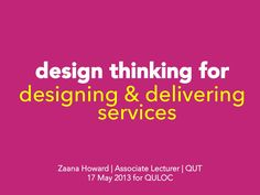 Design thinking for designing and delivering services by Zaana Howard via slideshare