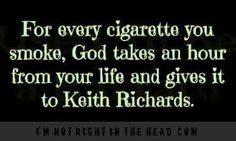 For every cigarette you smoke, God takes an hour from your life and gives it to Keith Richards.