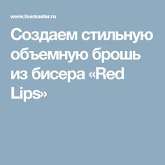 Создаем стильную объемную брошь из бисера «Red Lips»