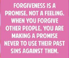 Forgiveness is a promise, not a feeling. When you forgive other people you are making a promise never to use their past sins against them.