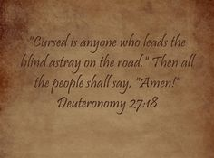 Cursed is anyone who leads the blind astray on the road. Then all the people shall say, Amen! Deuteronomy 27:18