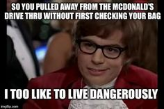 I Too Like To Live Dangerously Meme | SO YOU PULLED AWAY FROM THE MCDONALD'S DRIVE THRU WITHOUT FIRST CHECKING YOUR BAG I TOO LIKE TO LIVE DANGEROUSLY | image tagged in memes,i too like to live dangerously | made w/ Imgflip meme maker