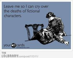 YES:( totally me. Everytime a character dies in a book it feels as if a part of me is gone.